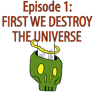 Episode 1: First We Destroy the Universe